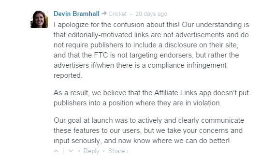 I apologize for the confusion about this! Our understanding is that editorially-motivated links are not advertisements and do not require publishers to include a disclosure on their site, and that the FTC is not targeting endorsers, but rather the advertisers if/when there is a compliance infringement reported.  As a result, we believe that the Affiliate Links app doesn't put publishers into a position where they are in violation.