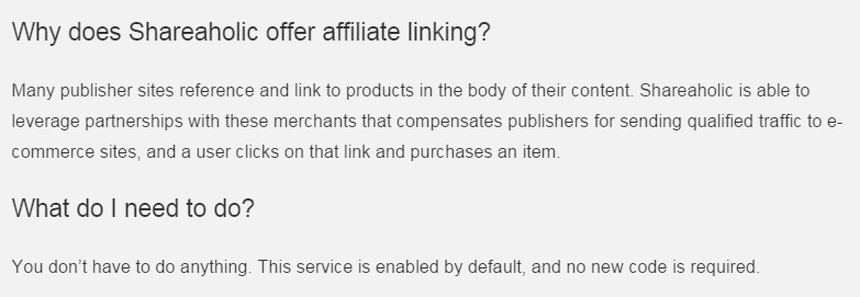 Why does Shareaholic offer affiliate linking?  Many publisher sites reference and link to products in the body of their content. Shareaholic is able to leverage partnerships with these merchants that compensates publishers for sending qualified traffic to e-commerce sites, and a user clicks on that link and purchases an item.  What do I need to do?  You don't have to do anything. This service is enabled by default, and no new code is required.