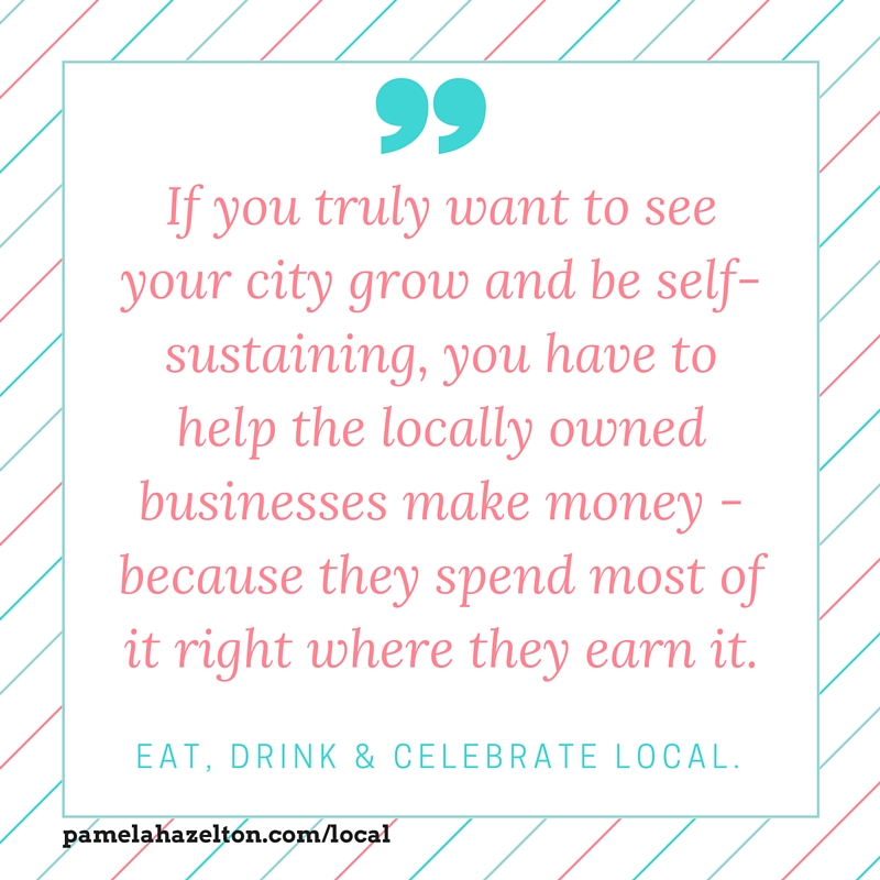 Meme that reads - If you truly want to see your city grow and be self-sustaining, you have to help the locally owned businesses make money - because they spend most of it right where they earn it. Eat, drink & celebrate local.